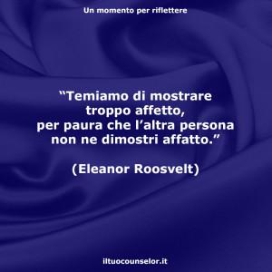 """""""Temiamo di mostrare troppo affetto, per paura che l'altra persona non ne dimostri affatto."""" (Eleanor Roosvelt)"""