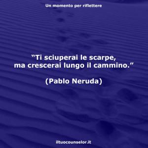 """""""Ti sciuperai le scarpe, ma crescerai lungo il cammino."""" (Pablo Neruda)"""