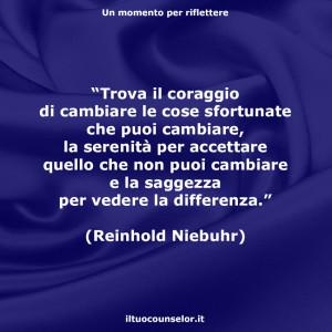 """""""Trova il coraggio di cambiare le cose sfortunate che puoi cambiare, la serenità per accettare quello che non puoi cambiare e la saggezza per vedere la differenza."""" (Reinhold Niebuhr)"""