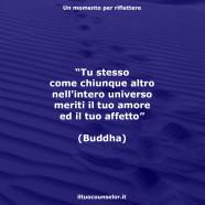"""""""Tu stesso come chiunque altro nell'intero universo meriti il tuo amore ed il tuo affetto"""" (Buddha)"""