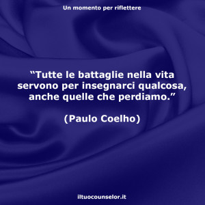 """""""Tutte le battaglie nella vita servono per insegnarci qualcosa, anche quelle che perdiamo."""" (Paulo Coelho)"""