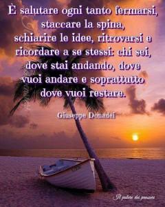 """""""È salutare ogni tanto fermarsi, staccare la spina, schiarire le idee, ritrovarsi e ricordare a se stessi chi sei, dove stai andando e soprattutto dove vuoi restare."""" (Giuseppe Donadei)"""