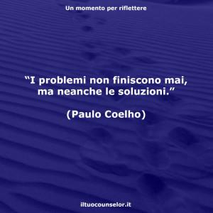 """""""I problemi non finiscono mai, ma neanche le soluzioni."""" (Paulo Coelho)"""