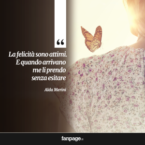 """""""La felicità sono attimi. E quando arrivano me li prendo senza esitare."""" (Alda Merini)"""