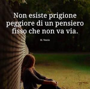 """""""Non esiste prigione peggiore di un pensiero fisso che non va via."""" (Marisina Vescio)"""