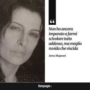 """""""Non ho ancora imparato a farmi scivolare tutto addosso, ma meglio ruvida che viscida."""" (Anna Magnani)"""
