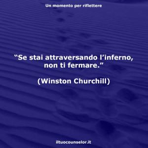 """""""Se stai attraversando l'inferno, non ti fermare."""" (Winston Churchill)"""
