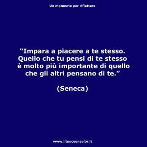 """""""Impara a piacere a te stesso. Quello che tu pensi di te stesso è molto più importante di quello che gli altri pensano di te."""" (Seneca"""