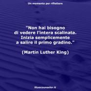"""""""Non hai bisogno di vedere l'intera scalinata. Inizia semplicemente a salire il primo gradino."""" (Martin Luther King)"""