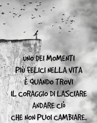 Uno dei momenti più felici della vita è quando trovi il coraggio di lasciare andare ciò che non puoi cambiare