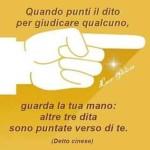 """""""Quando punti il dito per giudicare qualcuno, guarda la tua mano: altre tre dita sono puntate verso di te."""" (Detto Cinese)"""