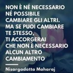 """""""Non è né necessario né possibile cambiare gli altri. Ma se puoi cambiare te stesso, ti accorgerai che non è necessario alcun altro cambiamento."""" (Nisargadatta Maharaj)"""