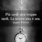 """Più tardi sarà troppo tardi. La nostra vita è ora."" (Jaques Prèvert)"
