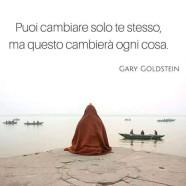"""""""Puoi cambiare solo te stesso, ma questo cambierà ogni cosa."""" (Gary Goldstein)"""
