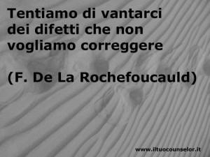 Tentiamo di vantarci dei difetti che non vogliamo correggere (Francois de La Rochefoucauld)
