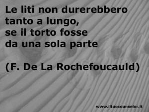 Le liti non durerebbero tanto a lungo se il torto fosse da una sola parte (Francois de La Rochefoucauld)