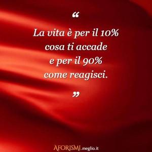 La vita è per il 10% ciò che accade è per il 90% come reagisci