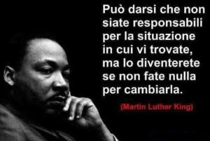 Può darsi che non siate responsabili per la situazione in cui vi trovate, ma lo diventerete se non fate nulla,a per cambiarla. (Martin Luther King)