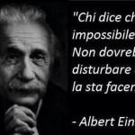 """""""Chi dice che è impossibile, non dovrebbe disturbare chi ce la sta facendo."""" (Albert Einstein )"""