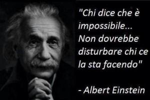 Chi dice che è impossibile, non dovrebbe disturbare chi ce la sta facendo. (Albert Einstein )
