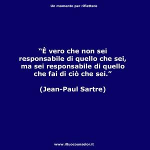 È vero che non sei responsabile di quello che sei ma sei responsabile di quello che fai di ciò che sei (Jean Paul Sartre)
