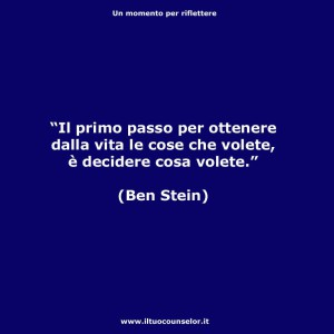 """""""Il primo passo per ottenere dalla vita le cose che volete è decidere cosa volete."""" (Ben Stein)"""