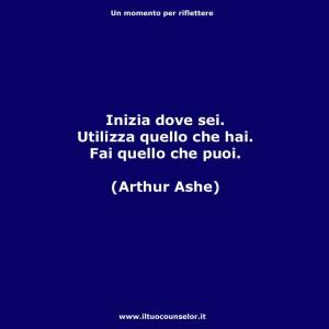 """""""Inizia dove sei. Utilizza quello che hai. Fai quello che puoi."""" (Arthur Ashe)"""