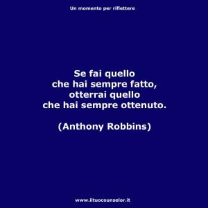 """""""Se fai quello che hai sempre fatto, otterrai quello che hai sempre ottenuto."""" (Anthony Robbins)"""