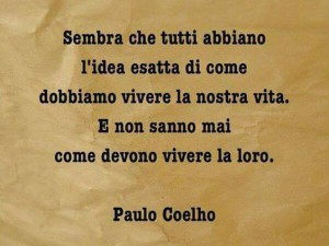 """""""Sembra che tutti abbiano l'idea di come dobbiamo vivere la nostra vita. È non sanno mai come devono vivere la loro."""" (Paulo Coelho)"""