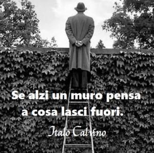 """""""Se alzi un muro pensa a cosa lasci fuori"""" (Italo Calvino)"""