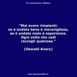 """""""Mai avere rimpianti: se è andata bene è meraviglioso, se è andata male è esperienza. Ogni volta che cadi raccogli qualcosa."""" (Oswald Avery)"""