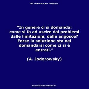 """""""In genere ci si domanda: come si fa ad uscire dai problemi dalle limitazioni, dalle angosce? Forse la soluzione sta nel domandarsi come ci si è entrati."""" (Alejandro Jodorowsky)"""
