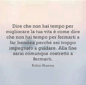 """""""Dire che non hai tempo per migliorare la tua vita è come dire che non hai tempo per fermarti a far benzina perché sei troppo impegnato a guidare. Alla fine sarai comunque costretto a fermarti."""" (Robin Sharma)"""