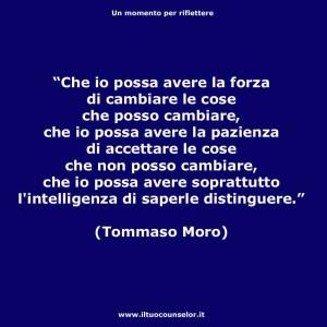 """""""Che io possa avere la forza di cambiare le cose che posso cambiare, che io possa avere la pazienza di accettare le cose che non posso cambiare, che io possa avere soprattutto l'intelligenza di saperle distinguere."""" (Tommaso Moro)"""