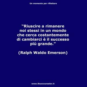 """""""Riuscire a rimanere se stessi in un mondo che cerca costantemente di cambiarci è il successo più grande."""" (Ralph Waldo Emerson)"""