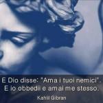 """""""E Dio disse """"ama i tuoi nemici"""". E io obbedii e amai me stesso."""" (Kahlil Gibran)"""