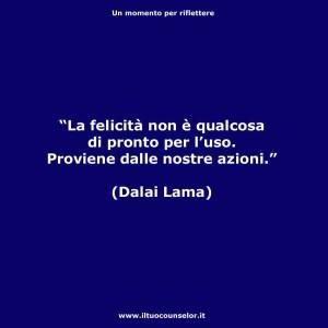 """""""La felicità non è qualcosa di pronto per l'uso. Proviene dalle nostre azioni. """" (Dalai Lama)"""