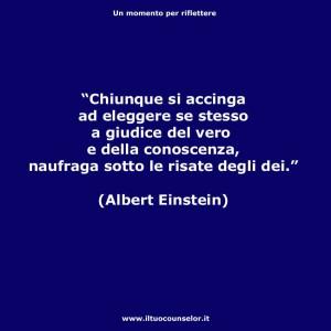 """""""Chiunque si accinga ad eleggere se stesso a Giudice del vero e della conoscenza naufraga sotto le risate degli dei."""" (Albert Einstein )"""