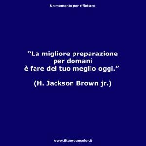 """""""La miglior preparazione per domani è fare del tuo meglio oggi."""" (H. Jackson Brown jr.)"""