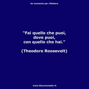 """""""Fai quello che puoi, dove puoi, con quello che hai."""" (Theodore Roosevelt)"""