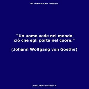 """""""Un uomo vede nel mondo ciò che egli porta nel cuore."""" (Johann Wolfgang von Goethe)"""