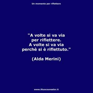 """""""A volte si va via per riflettere, a volte si va via perché si è riflettuto"""" (Alda Merini)"""