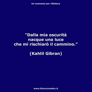 """""""Dalla mia oscurità nacque una luce che mi rischiarò il cammino."""" (Kahlil Gibran)"""