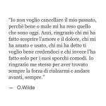 """""""Io non voglio cancellare il mio passato, perché bene o male mi ha reso quello che sono oggi. Anzi, ringrazio chi mi ha fatto scoprire l'amore e il dolore, chi mi ha amato e usato, chi mi ha detto ti voglio bene credendoci e chi invece l'ha fatto solo per i suoi sporchi comodi. Io ringrazio me stesso per aver trovato sempre la forza di rialzarmi e andare avanti, sempre."""" (Oscar Wilde)"""