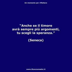 """""""Anche se il timore avrà sempre più argomenti, tu scegli sempre la speranza."""" (Seneca)"""