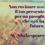 """""""Non rovinare mai il tuo presente per un passato che non ha futuro."""" (William Shakespeare)"""