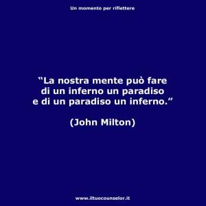 """""""La nostra mente può fare di un inferno un paradiso e di un paradiso un inferno."""" (John Milton)"""