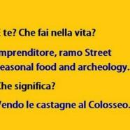 """""""E te? Che fai nella vita?"""" """"Imprenditore, ramo Street seasonal food and archeology."""" """"Che significa?"""" """"Vendo castagne al Colosseo."""""""