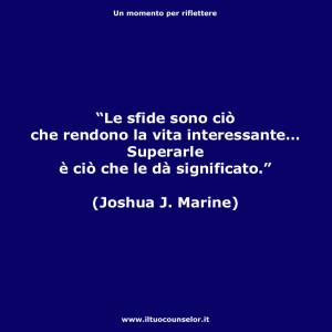 """""""Le sfide sono ciò che rendono la vita interessante… Superarle è ciò che le dà significato."""" (Joshua J. Marine)"""
