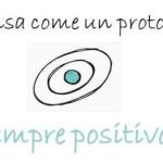 Pensa come un protone. Sempre positivo